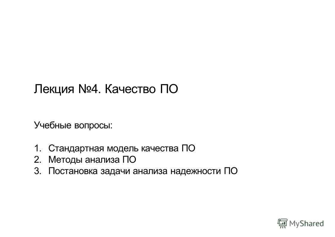 Лекция 4. Качество ПО Учебные вопросы: 1. Стандартная модель качества ПО 2. Методы анализа ПО 3. Постановка задачи анализа надежности ПО