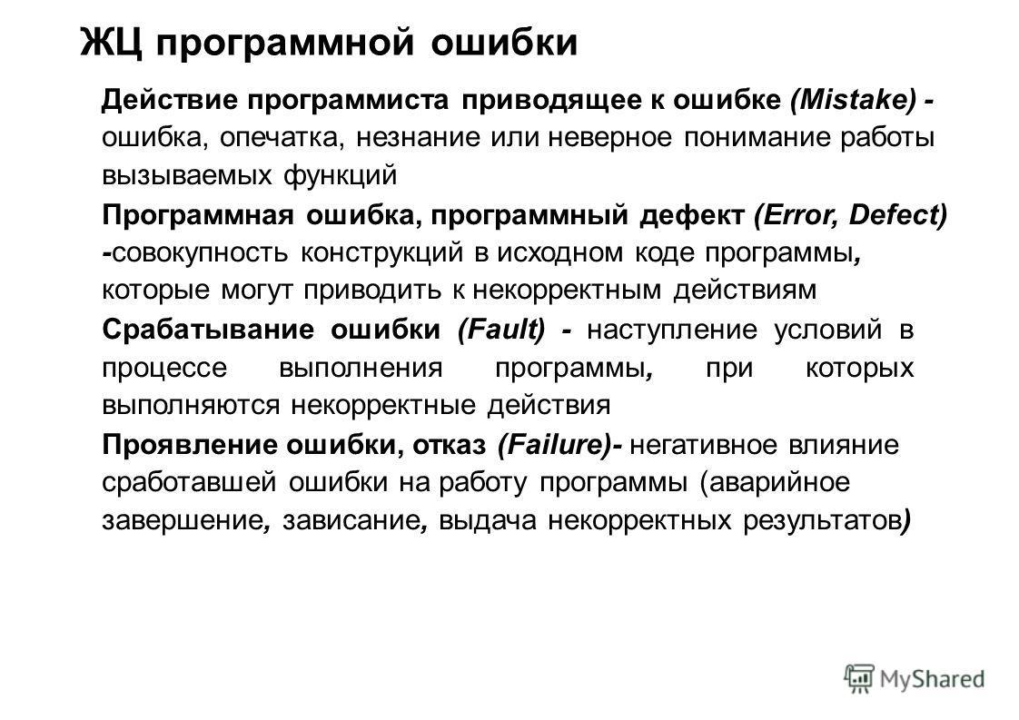ЖЦ программной ошибки Действие программиста приводящее к ошибке (Mistake) - ошибка, опечатка, незнание или неверное понимание работы вызываемых функций Программная ошибка, программный дефект (Error, Defect) -совокупность конструкций в исходном коде п