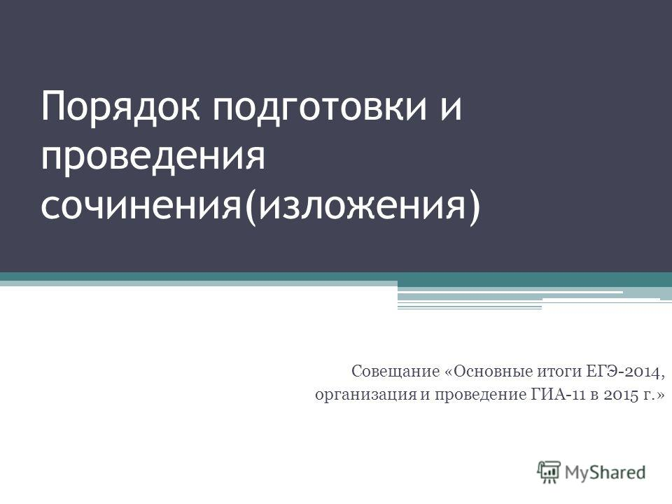 Порядок подготовки и проведения сочинения(изложения) Совещание «Основные итоги ЕГЭ-2014, организация и проведение ГИА-11 в 2015 г.»