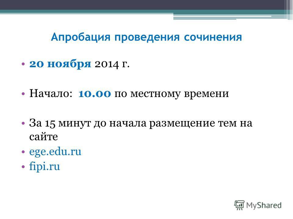 Апробация проведения сочинения 20 ноября 2014 г. Начало: 10.00 по местному времени За 15 минут до начала размещение тем на сайте ege.edu.ru fipi.ru