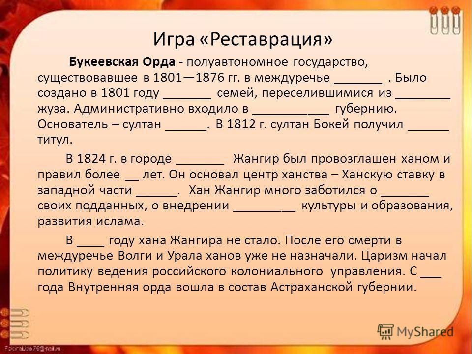 Игра «Реставрация» Букеевская Орда - полуавтономное государство, существовавшее в 18011876 гг. в междуречье _______. Было создано в 1801 году _______ семей, переселившимися из ________ вуза. Административно входило в ___________ губернию. Основатель
