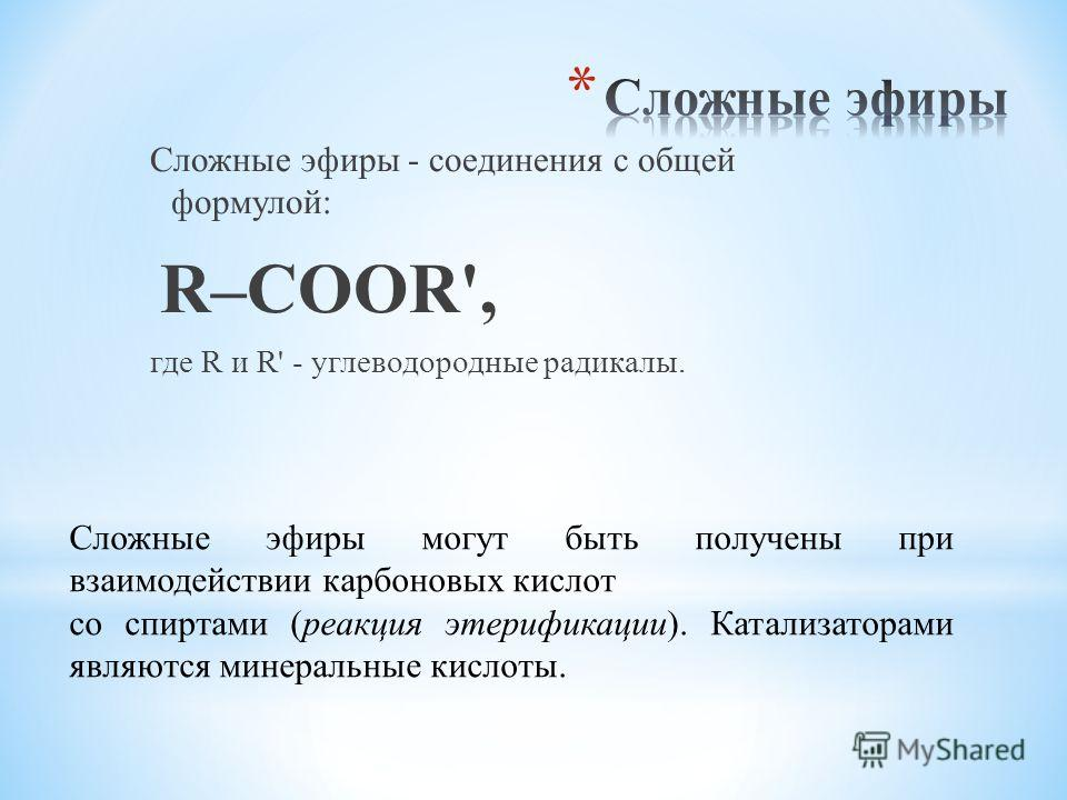 Сложные эфиры - соединения с общей формулой: R–COOR', где R и R' - углеводородные радикалы. Cложные эфиры могут быть получены при взаимодействии карбоновых кислот со спиртами (реакция этерификации). Катализаторами являются минеральные кислоты.