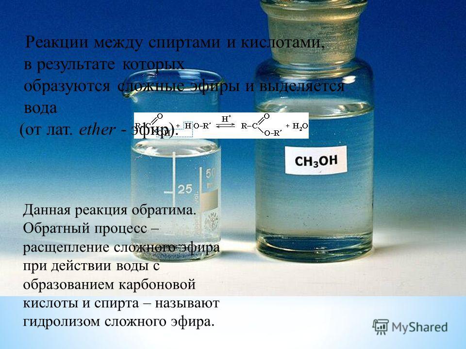 Реакции между спиртами и кислотами, в результате которых образуются сложные эфиры и выделяется вода (от лат. ether - эфир). Данная реакция обратима. Обратный процесс – расщепление сложного эфира при действии воды с образованием карбоновой кислоты и с
