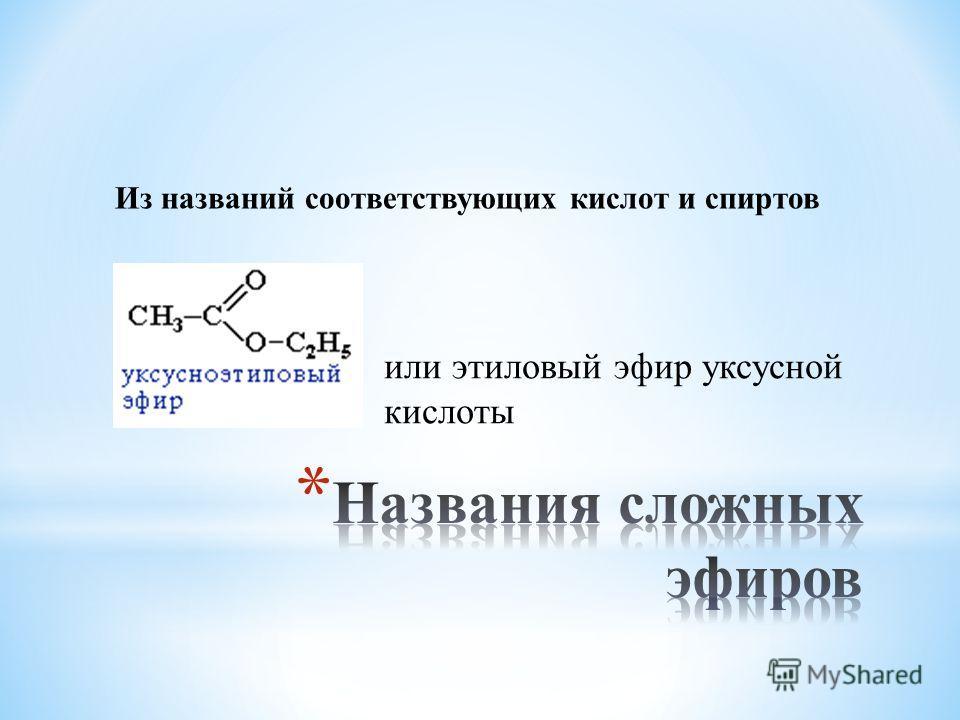 или этиловый эфир уксусной кислоты Из названий соответствующих кислот и спиртов