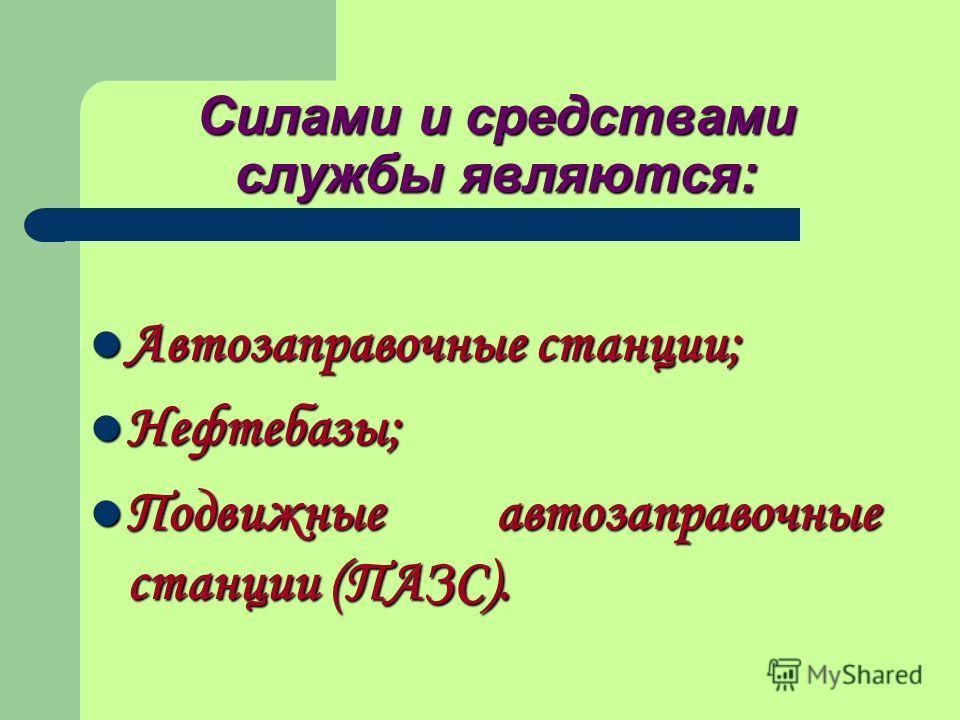 Силами и средствами службы являются: Автозаправочные станции; Автозаправочные станции; Нефтебазы; Нефтебазы; Подвижные автозаправочные станции (ПАЗС). Подвижные автозаправочные станции (ПАЗС).