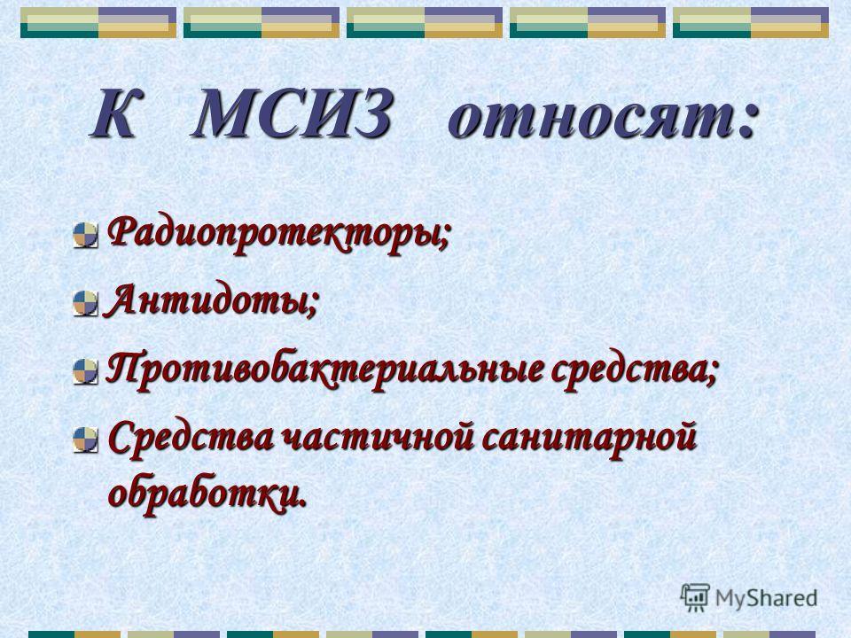 К МСИЗ относят: Радиопротекторы;Антидоты; Противобактериальные средства; Средства частичной санитарной обработки.