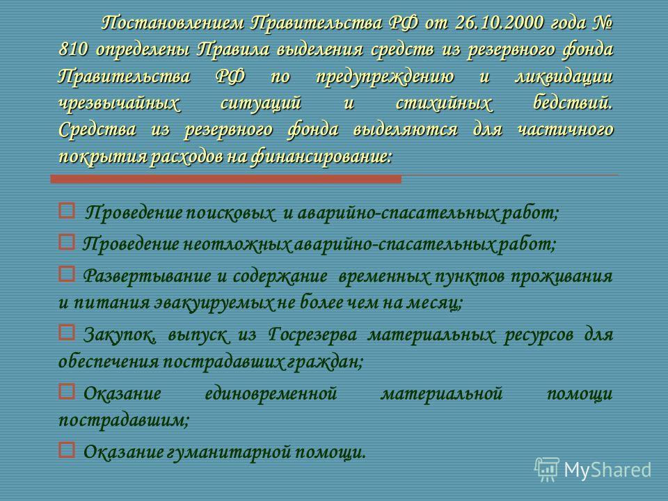 Постановлением Правительства РФ от 26.10.2000 года 810 определены Правила выделения средств из резервного фонда Правительства РФ по предупреждению и ликвидации чрезвычайных ситуаций и стихийных бедствий. Средства из резервного фонда выделяются для ча