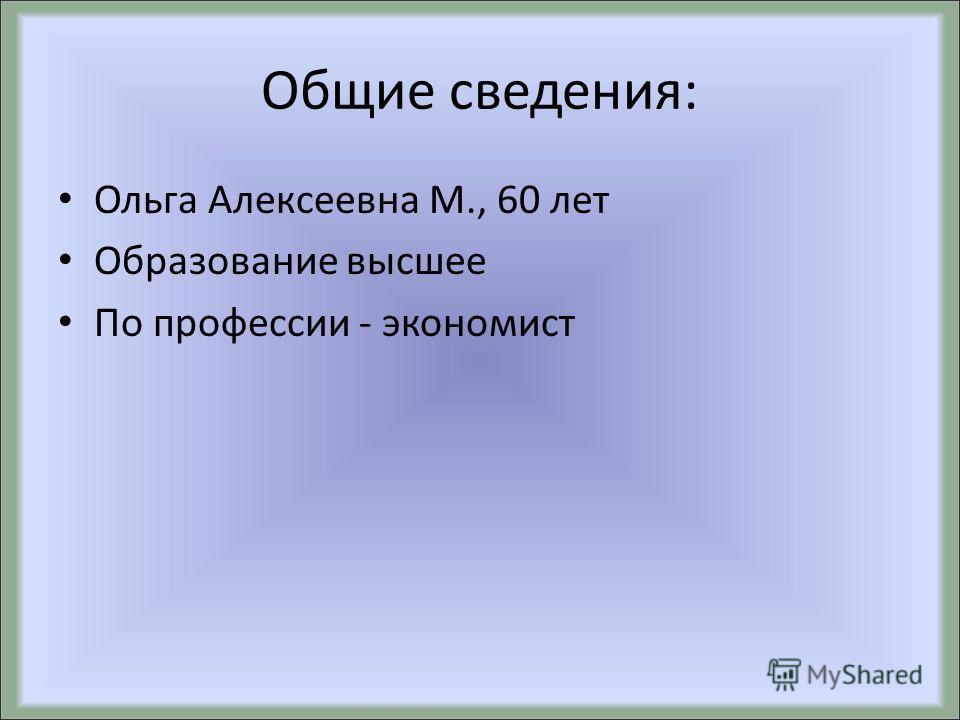 Общие сведения: Ольга Алексеевна М., 60 лет Образование высшее По профессии - экономист