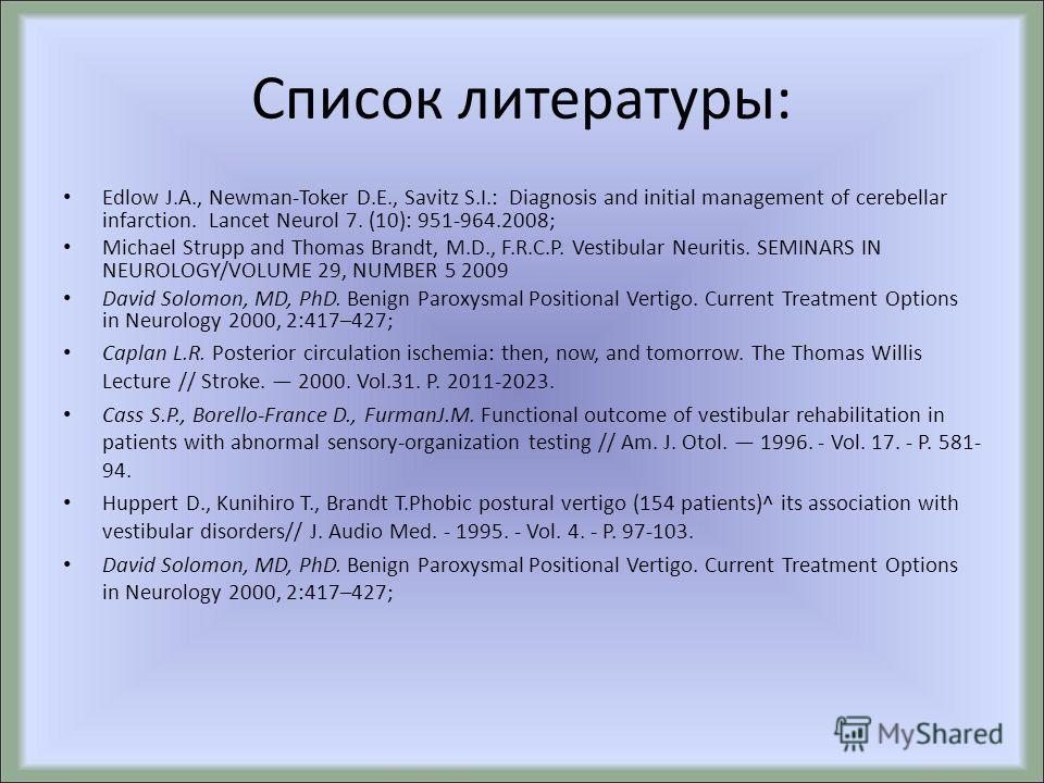 Список литературы: Edlow J.A., Newman-Toker D.E., Savitz S.I.: Diagnosis and initial management of cerebellar infarction. Lancet Neurol 7. (10): 951-964.2008; Michael Strupp and Thomas Brandt, M.D., F.R.C.P. Vestibular Neuritis. SEMINARS IN NEUROLOGY