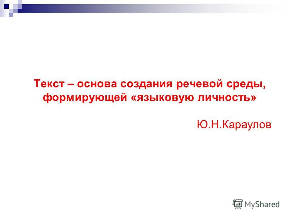Текст – основа создания речевой среды, формирующей «языковую личность» Ю.Н.Караулов