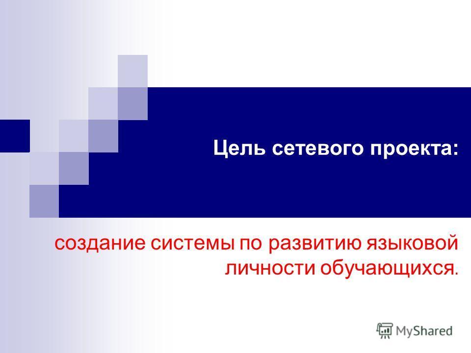Цель Цель сетевого проекта: создание системы по развитию языковой личности обучающихся.