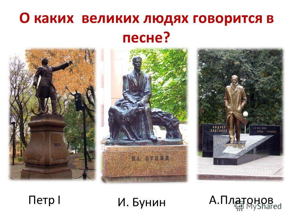 О каких великих людях говорится в песне? Петр I И. Бунин А.Платонов