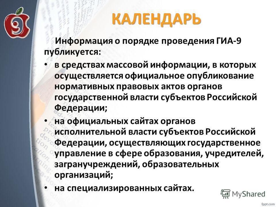 КАЛЕНДАРЬ Информация о порядке проведения ГИА-9 публикуется: в средствах массовой информации, в которых осуществляется официальное опубликование нормативных правовых актов органов государственной власти субъектов Российской Федерации; на официальных