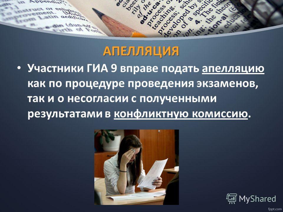 АПЕЛЛЯЦИЯ Участники ГИА 9 вправе подать апелляцию как по процедуре проведения экзаменов, так и о несогласии с полученными результатами в конфликтную комиссию.