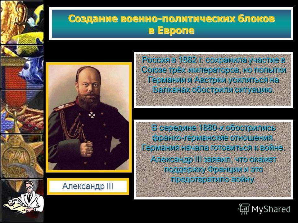 Создание военно-политических блоков в Европе Россия в 1882 г. сохранила участие в Союзе трёх императоров, но попытки Германии и Австрии усилиться на Балканах обострили ситуацию. Александр III В середине 1880-х обострились франко-германские отношения.