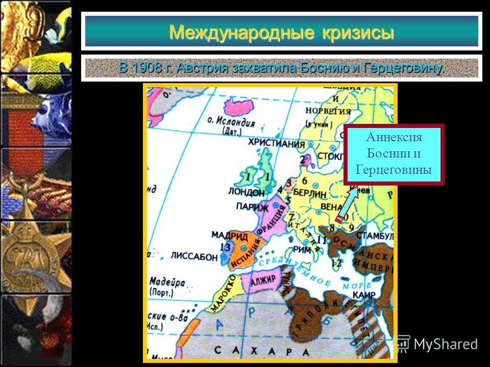 Аннексия Боснии и Герцеговины Международные кризисы В 1908 г. Австрия захватила Боснию и Герцеговину.
