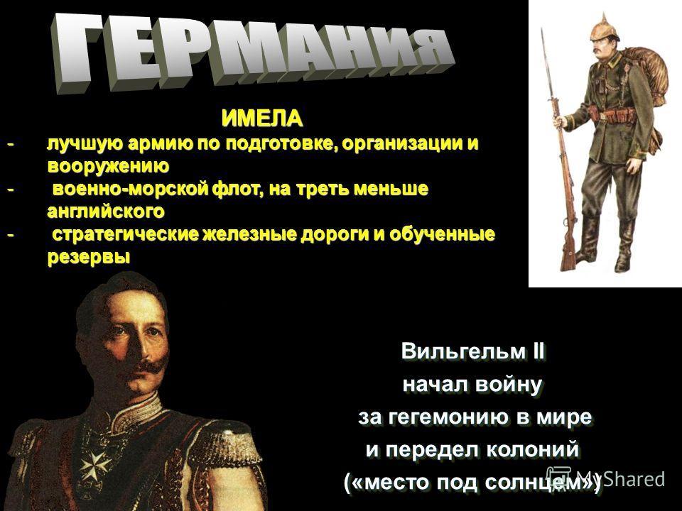 Вильгельм II начал войну за гегемонию в мире за гегемонию в мире и передел колоний («место под солнцем») Вильгельм II начал войну за гегемонию в мире и передел колоний («место под солнцем») ИМЕЛА -лучшую армию по подготовке, организации и вооружению