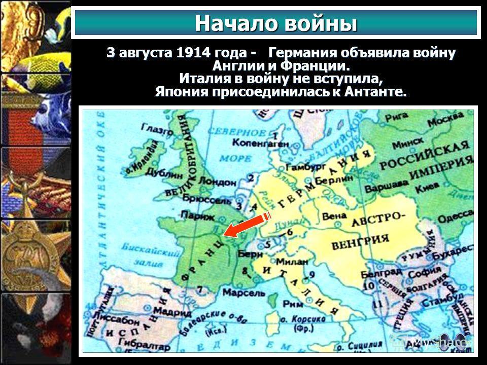 Начало войны 3 августа 1914 года - Германия объявила войну Англии и Франции. Италия в войну не вступила, Япония присоединилась к Антанте.