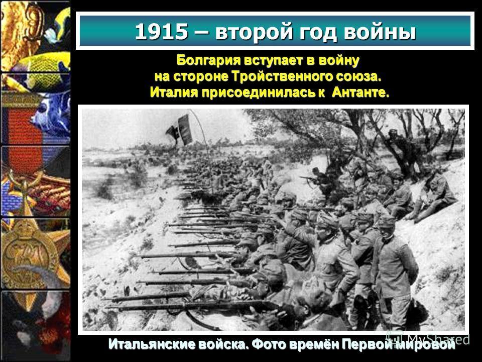 Болгария вступает в войну на стороне Тройственного союза. Италия присоединилась к Антанте. Италия присоединилась к Антанте. 1915 – второй год войны Итальянские войска. Фото времён Первой мировой
