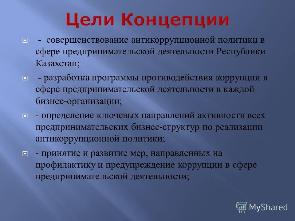- совершенствование антикоррупционной политики в сфере предпринимательской деятельности Республики Казахстан; - разработка программы противодействия коррупции в сфере предпринимательской деятельности в каждой бизнес-организации; - определение ключевы