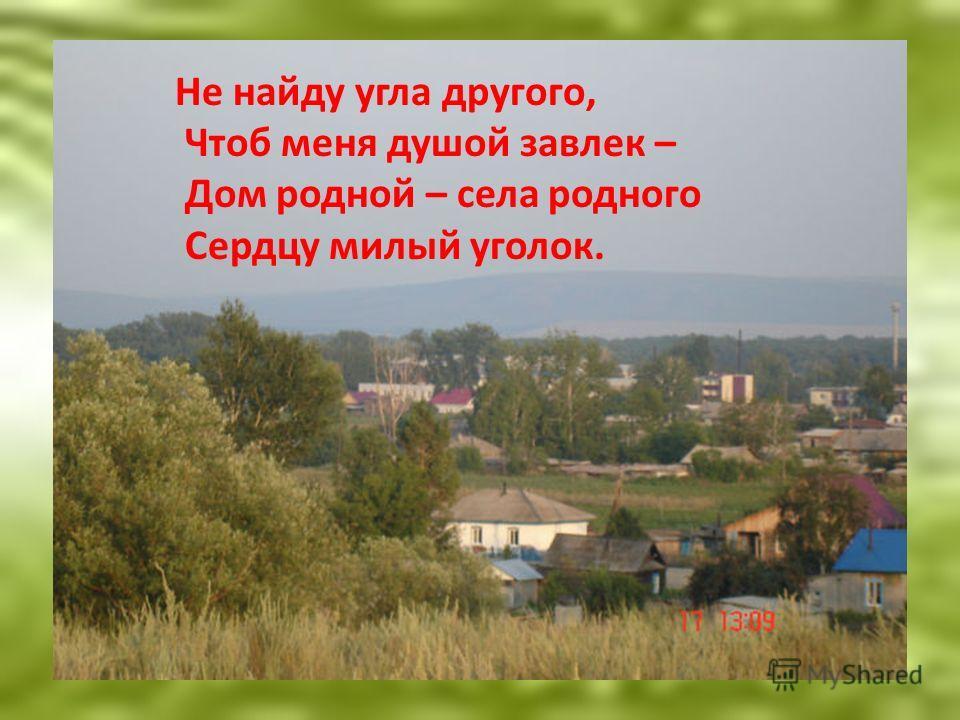 Не найду угла другого, Чтоб меня душой завлек – Дом родной – села родного Сердцу милый уголок.