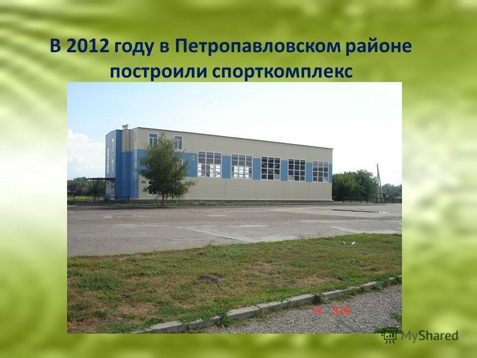 В 2012 году в Петропавловском районе построили спорткомплекс
