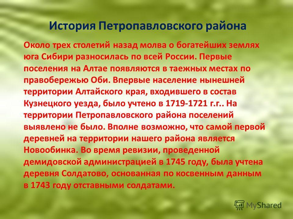 Около трех столетий назад молва о богатейших землях юга Сибири разносилась по всей России. Первые поселения на Алтае появляются в таежных местах по правобережью Оби. Впервые население нынешней территории Алтайского края, входившего в состав Кузнецког