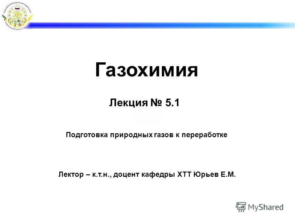Лекция 5.1 Лектор – к.т.н., доцент кафедры ХТТ Юрьев Е.М. Газохимия Подготовка природных газов к переработке