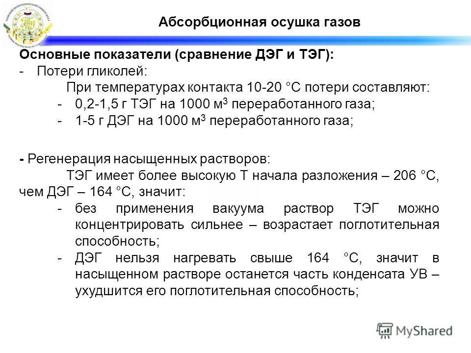 Абсорбционная осушка газов Основные показатели (сравнение ДЭГ и ТЭГ): -Потери гликолей: При температурах контакта 10-20 °С потери составляют: -0,2-1,5 г ТЭГ на 1000 м 3 переработанного газа; -1-5 г ДЭГ на 1000 м 3 переработанного газа; - Регенерация
