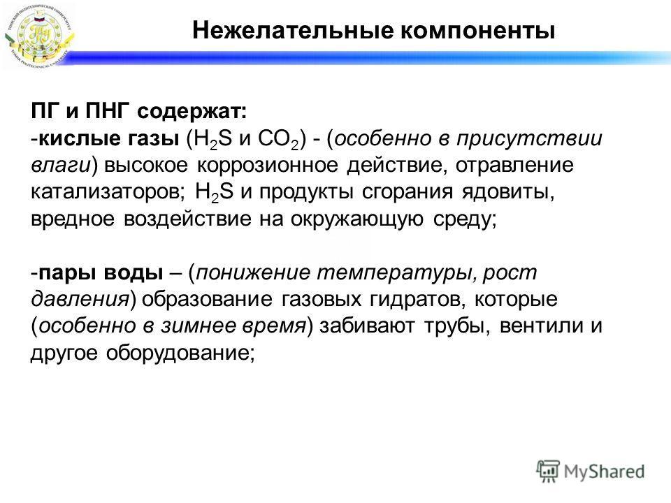 Нежелательные компоненты ПГ и ПНГ содержат: -кислые газы (H 2 S и СО 2 ) - (особенно в присутствии влаги) высокое коррозионное действие, отравление катализаторов; H 2 S и продукты сгорания ядовиты, вредное воздействие на окружающую среду; -пары воды