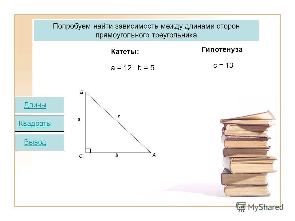 Попробуем найти зависимость между длинами сторон прямоугольного треугольника Катеты: Гипотенуза а = 12 b = 5 c = 13 Квадраты ВыводДлины