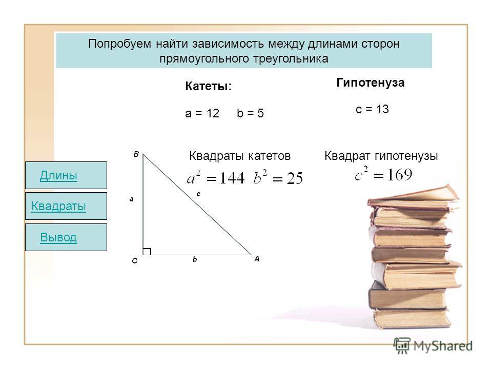 Квадраты катетов Квадрат гипотенузы Попробуем найти зависимость между длинами сторон прямоугольного треугольника Катеты: Гипотенуза а = 12 b = 5 c = 13 Квадраты ВыводДлины