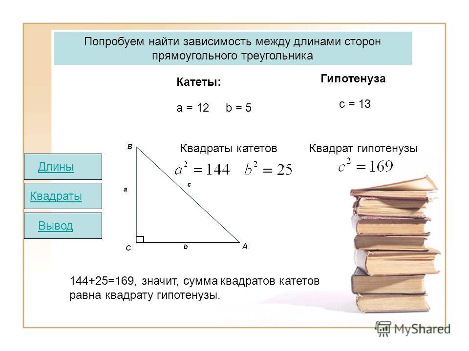 144+25=169, значит, сумма квадратов катетов равна квадрату гипотенузы. Квадраты катетов Квадрат гипотенузы Попробуем найти зависимость между длинами сторон прямоугольного треугольника Катеты: Гипотенуза а = 12 b = 5 c = 13 Квадраты ВыводДлины