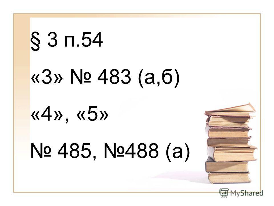 § 3 п.54 «3» 483 (а,б) «4», «5» 485, 488 (а)