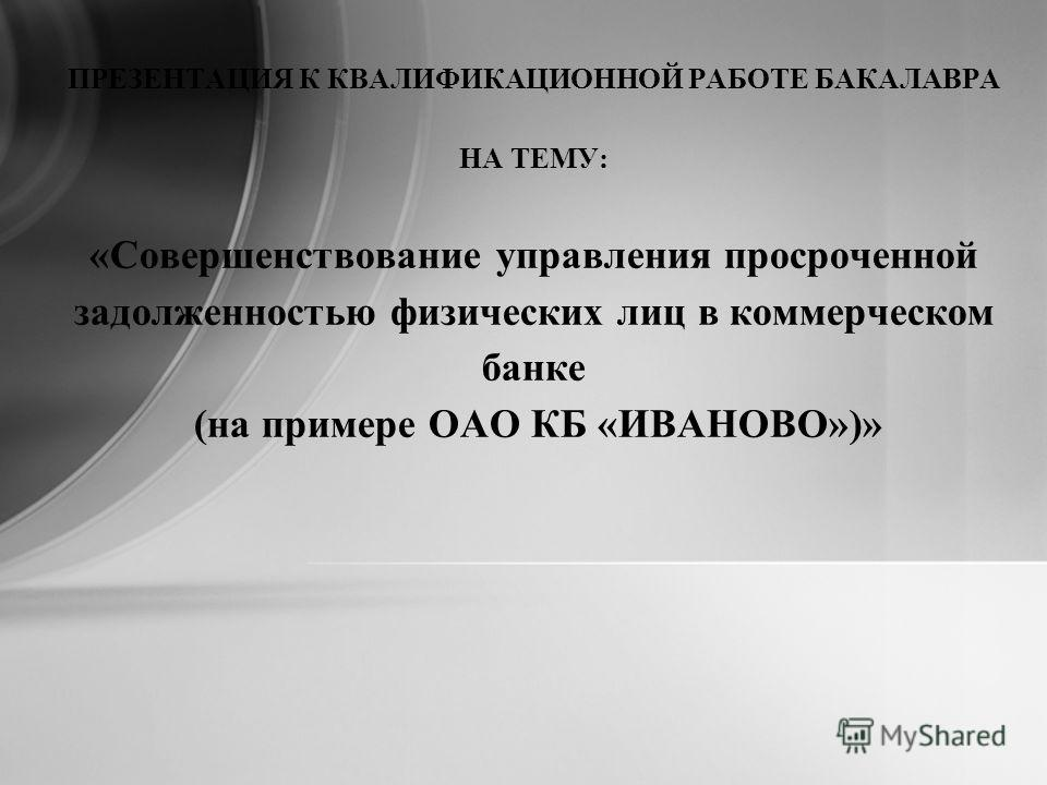 ПРЕЗЕНТАЦИЯ К КВАЛИФИКАЦИОННОЙ РАБОТЕ БАКАЛАВРА НА ТЕМУ: «Совершенствование управления просроченной задолженностью физических лиц в коммерческом банке (на примере ОАО КБ «ИВАНОВО»)»