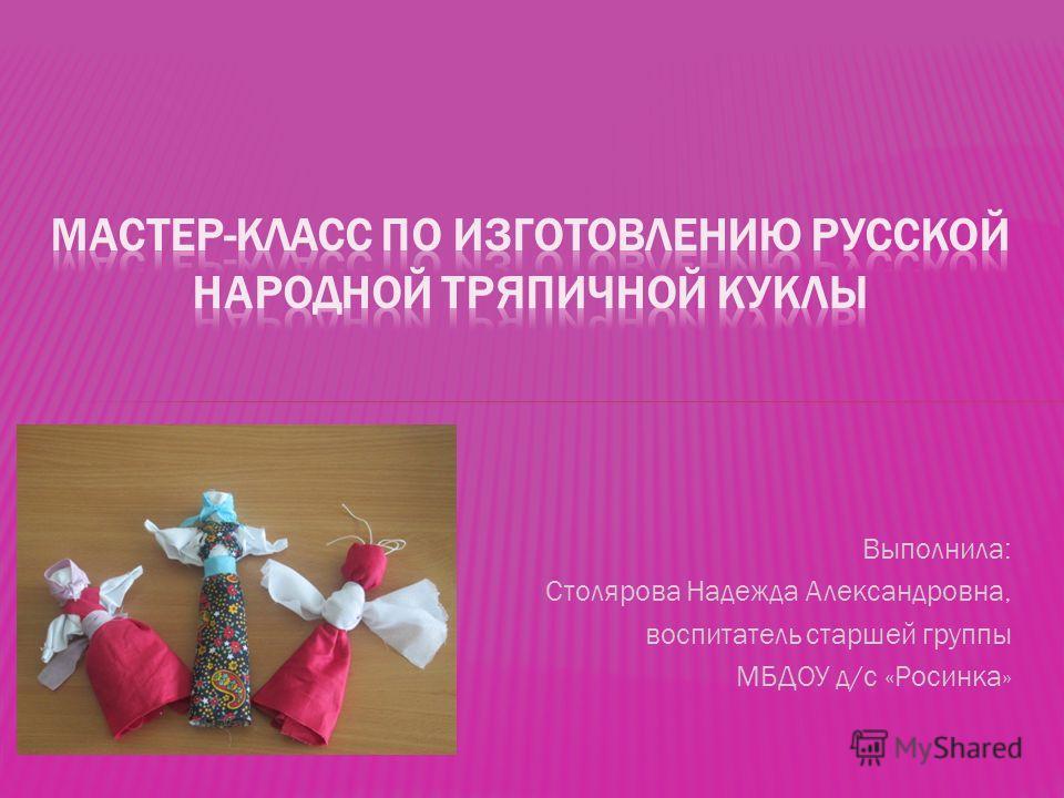 Выполнила: Столярова Надежда Александровна, воспитатель старшей группы МБДОУ д/с «Росинка»