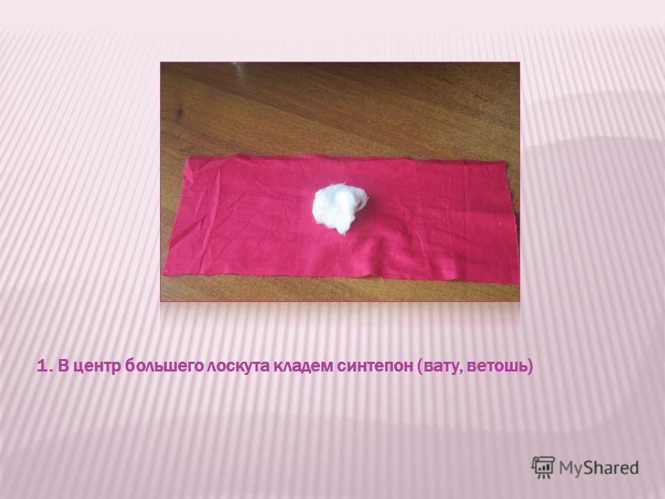 1. В центр большего лоскута кладем синтепон (вату, ветошь)