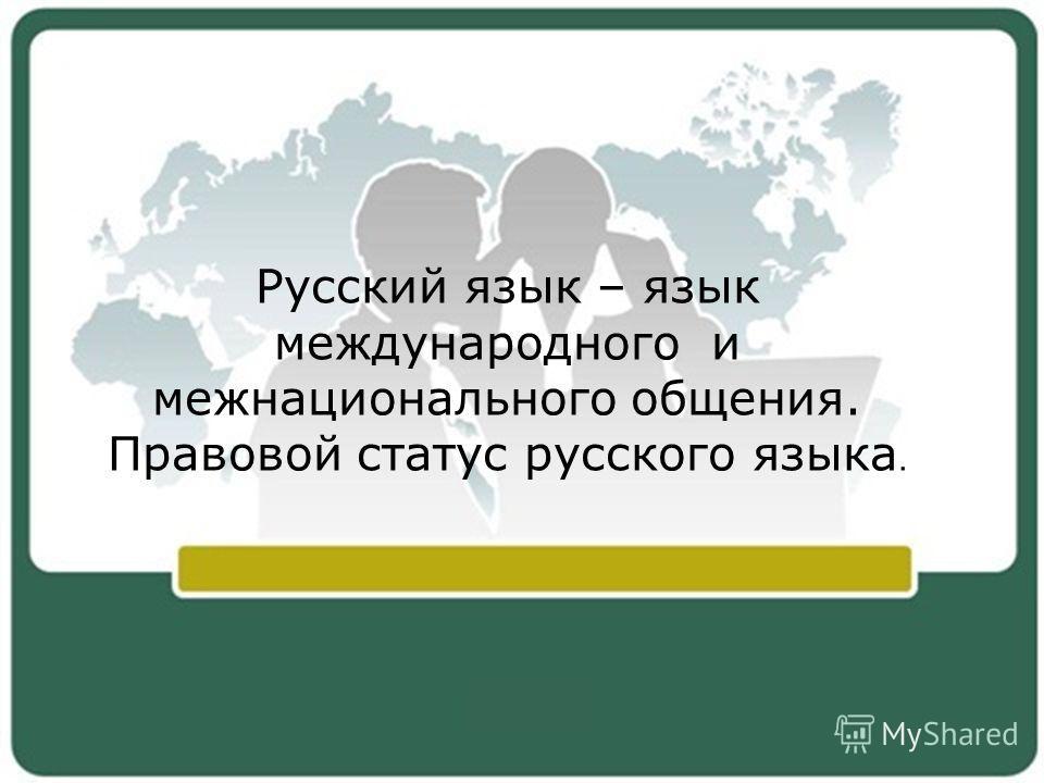 Русский язык – язык международного и межнационального общения. Правовой статус русского языка.