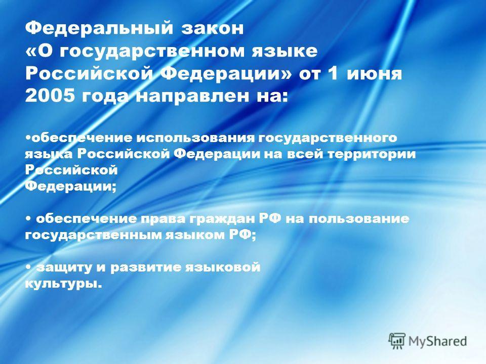 Федеральный закон «О государственном языке Российской Федерации» от 1 июня 2005 года направлен на: обеспечение использования государственного языка Российской Федерации на всей территории Российской Федерации; обеспечение права граждан РФ на пользова