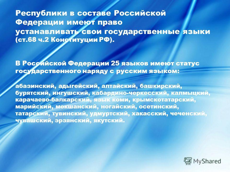 Республики в составе Российской Федерации имеют право устанавливать свои государственные языки (ст.68 ч.2 Конституции РФ). В Российской Федерации 25 языков имеют статус государственного наряду с русским языком: абазинский, адыгейский, алтайский, башк