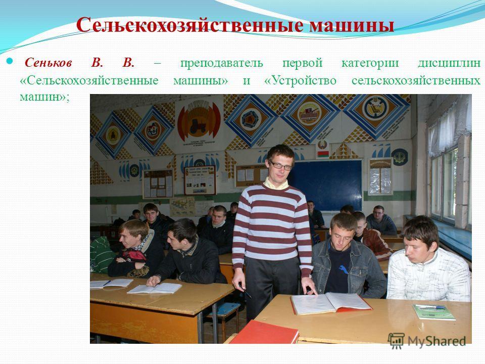 Сельскохозяйственные машины Сеньков В. В. – преподаватель первой категории дисциплин «Сельскохозяйственные машины» и «Устройство сельскохозяйственных машин»;