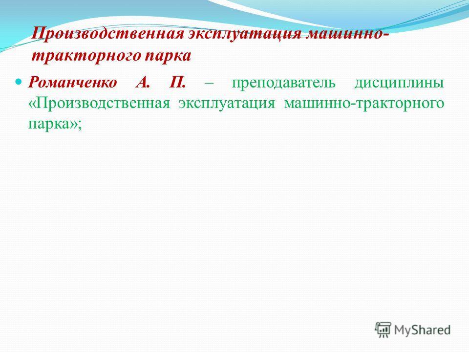 Производственная эксплуатация машинно- тракторного парка Романченко А. П. – преподаватель дисциплины «Производственная эксплуатация машинно-тракторного парка»;