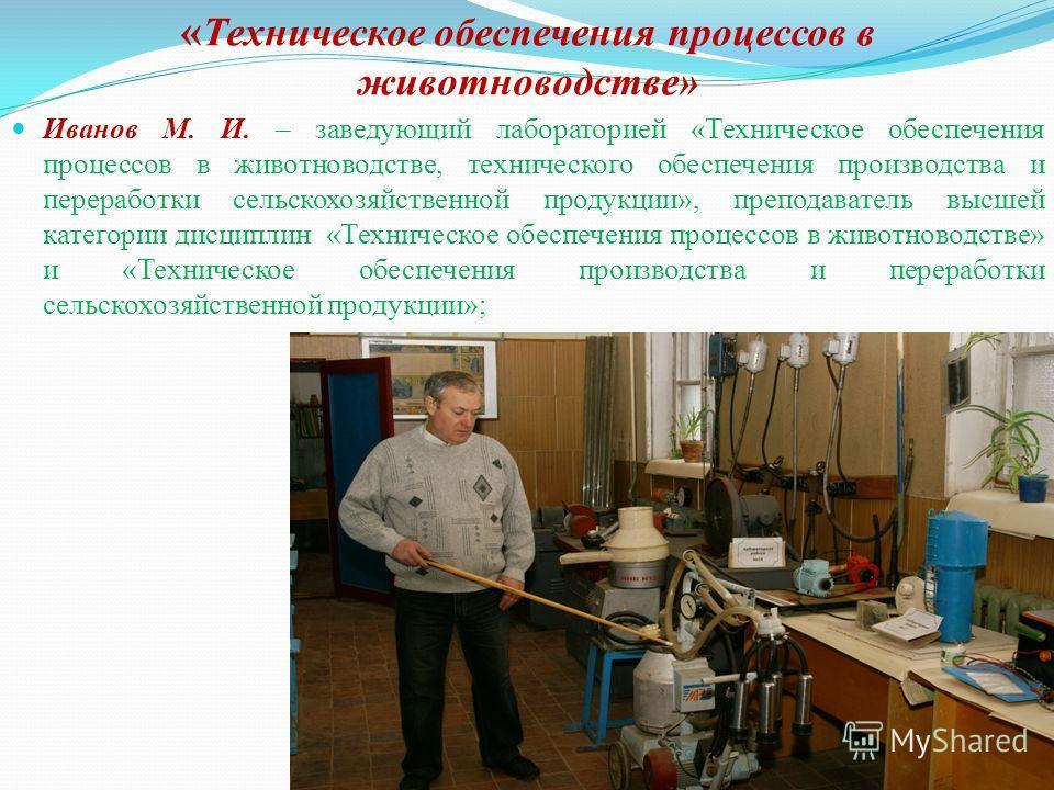 « Техническое обеспечения процессов в животноводстве» Иванов М. И. – заведующий лабораторией «Техническое обеспечения процессов в животноводстве, технического обеспечения производства и переработки сельскохозяйственной продукции», преподаватель высше