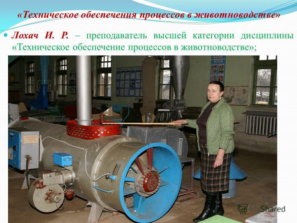 «Техническое обеспечения процессов в животноводстве» Лохач И. Р. – преподаватель высшей категории дисциплины «Техническое обеспечение процессов в животноводстве»;