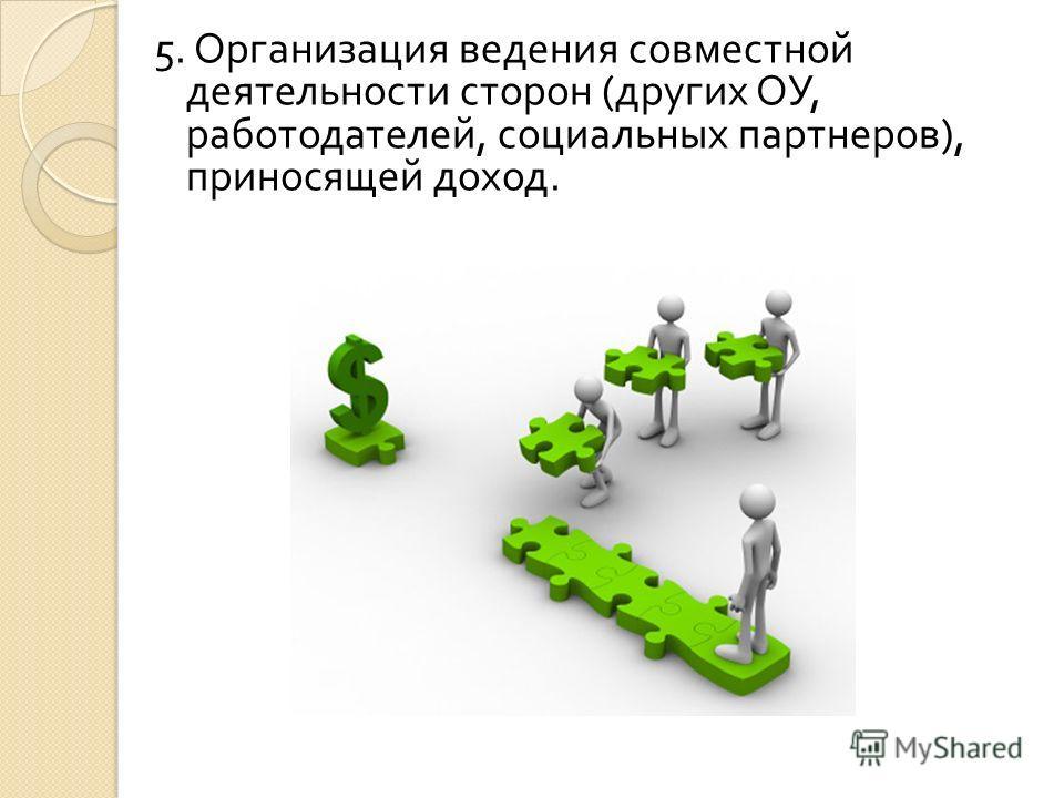 5. Организация ведения совместной деятельности сторон ( других ОУ, работодателей, социальных партнеров ), приносящей доход.