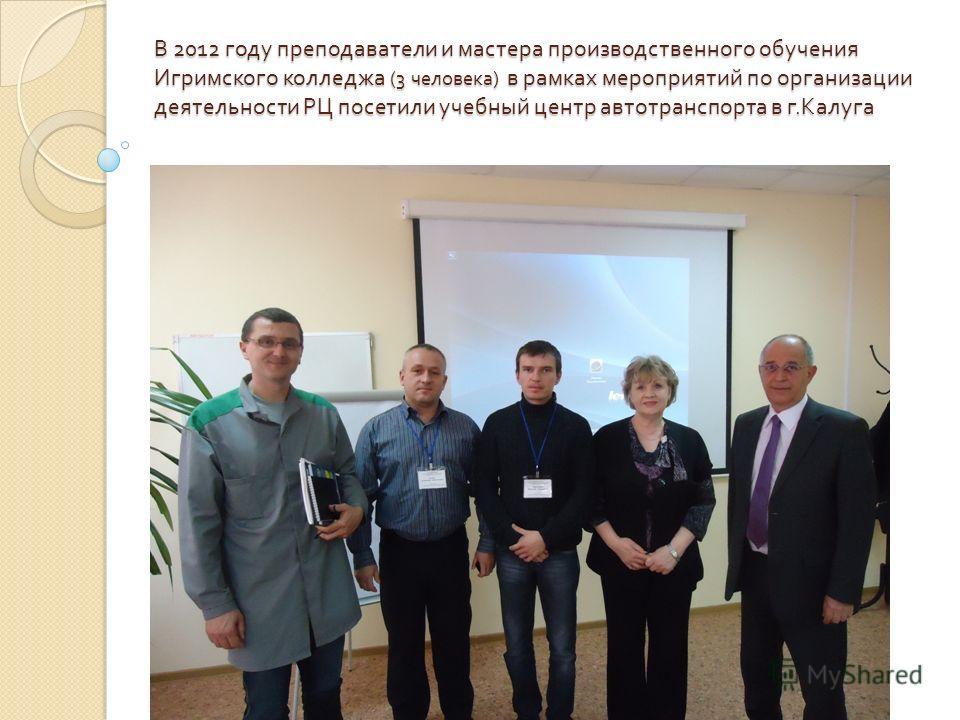 В 2012 году преподаватели и мастера производственного обучения Игримского колледжа (3 человека ) в рамках мероприятий по организации деятельности РЦ посетили учебный центр автотранспорта в г. Калуга