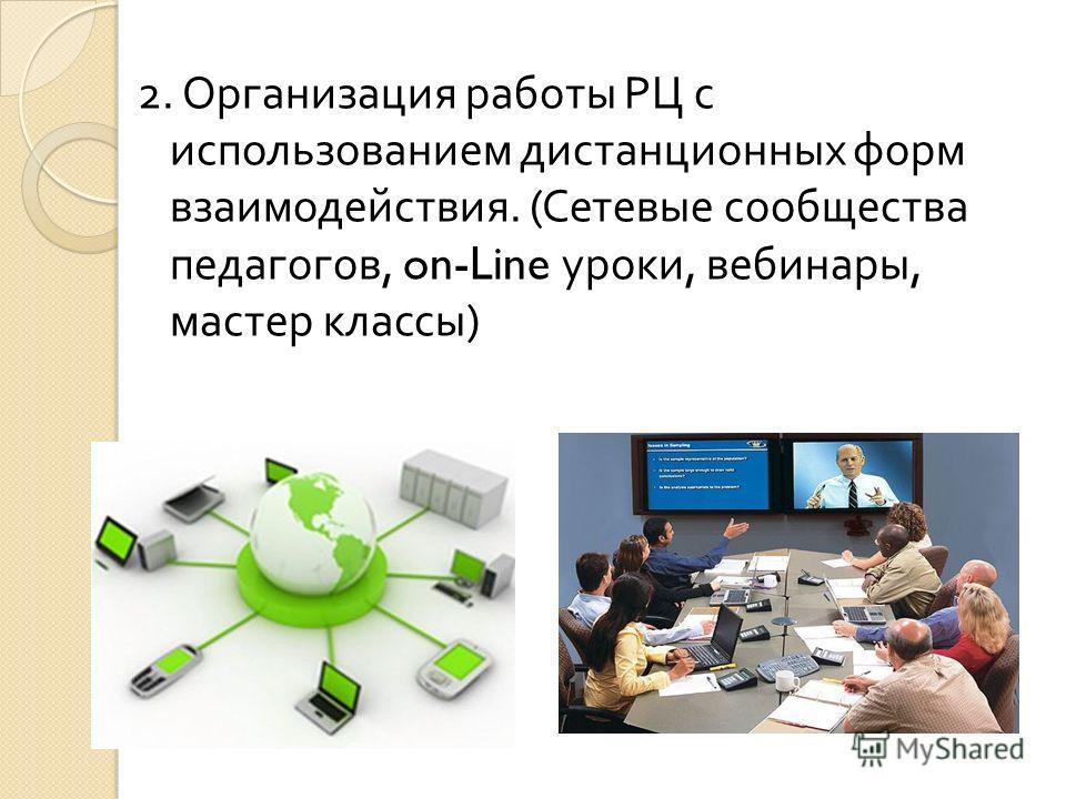 2. Организация работы РЦ с использованием дистанционных форм взаимодействия. ( Сетевые сообщества педагогов, on-Line уроки, вебинары, мастер классы )