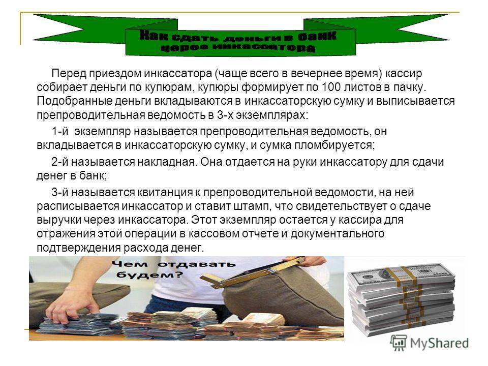 Перед приездом инкассатора (чаще всего в вечернее время) кассир собирает деньги по купюрам, купюры формирует по 100 листов в пачку. Подобранные деньги вкладываются в инкассаторскую сумку и выписывается препроводительная ведомость в 3-х экземплярах: 1