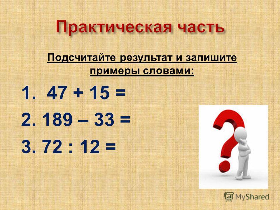 Подсчитайте результат и запишите примеры словами : 1. 47 + 15 = 2. 189 – 33 = 3. 72 : 12 =