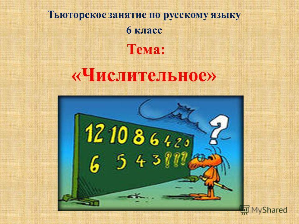 Тьюторское занятие по русскому языку 6 класс Тема : « Числительное »